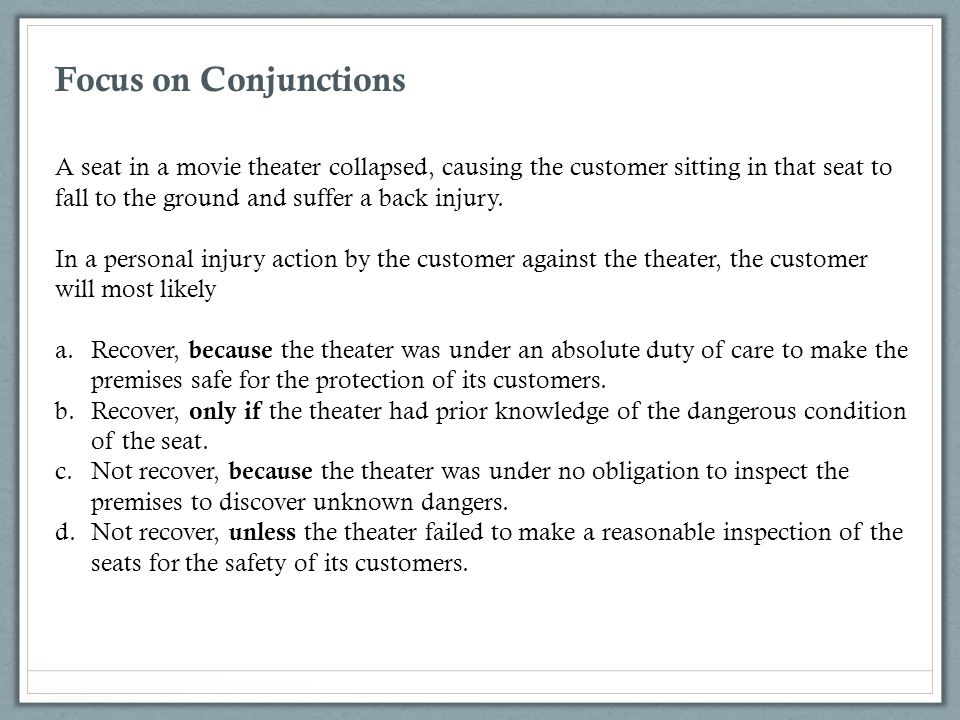 Focus on Conjunctions A seat in a movie theater collapsed, causing the customer sitting in that seat to fall to the ground and suffer a back injury.