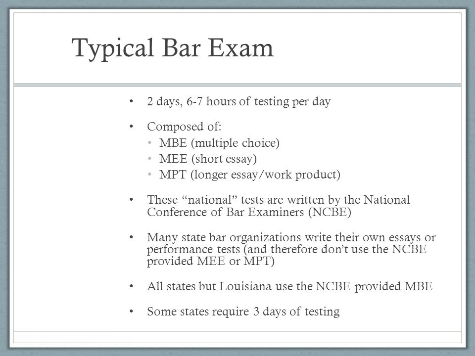 Typical Bar Exam 2 days, 6-7 hours of testing per day Composed of:
