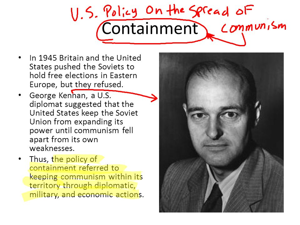 Containment In 1945 Britain and the United States pushed the Soviets to hold free elections in Eastern Europe, but they refused.