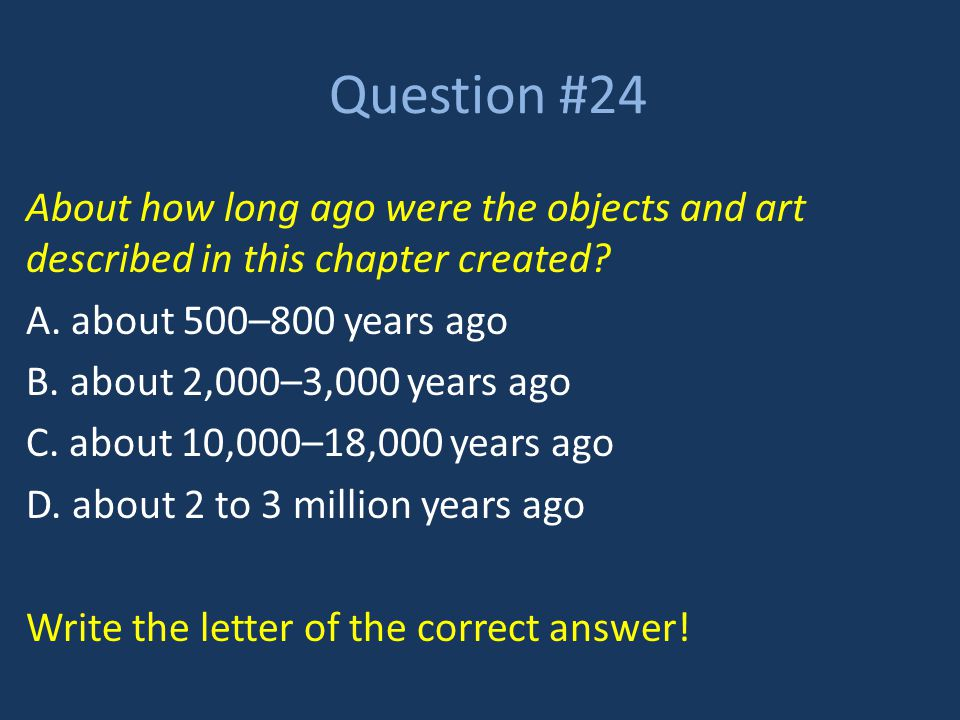 Question #24 About how long ago were the objects and art described in this chapter created A. about 500–800 years ago.