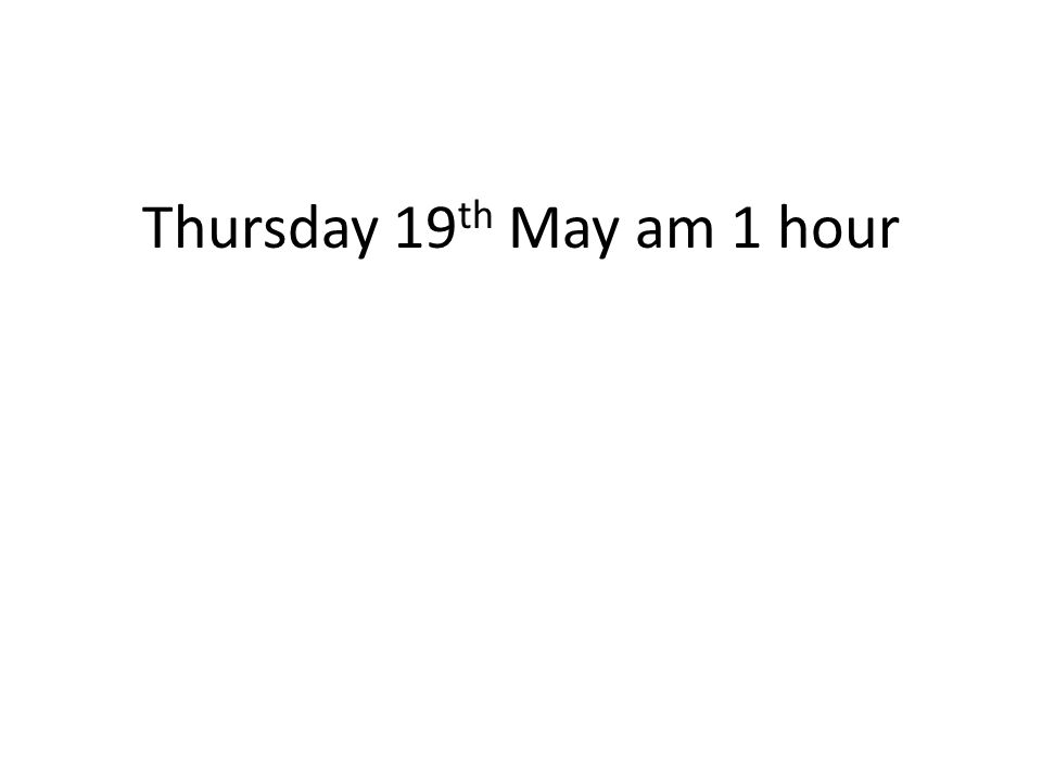 Thursday 19th May am 1 hour
