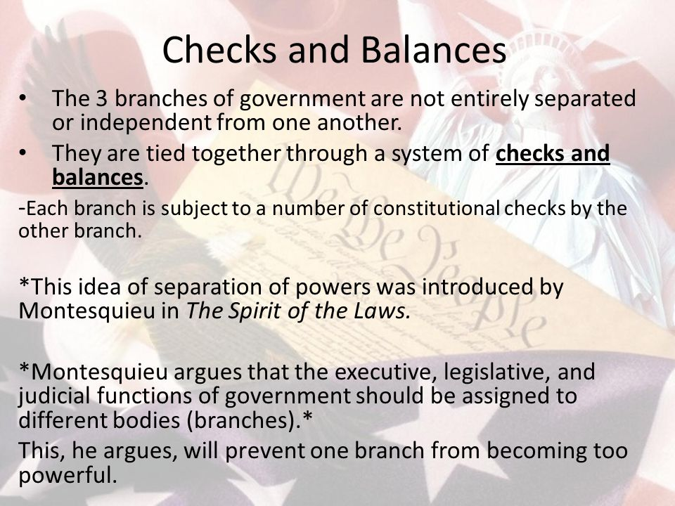 Checks and Balances The 3 branches of government are not entirely separated or independent from one another.