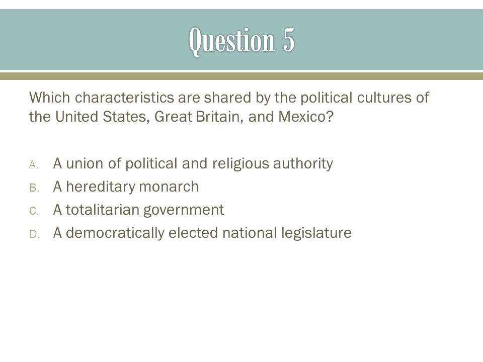 Question 5 Which characteristics are shared by the political cultures of the United States, Great Britain, and Mexico