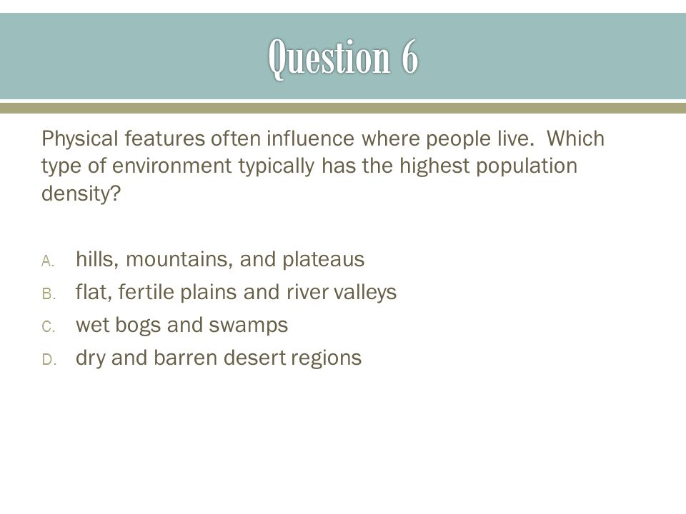 Question 6 Physical features often influence where people live. Which type of environment typically has the highest population density