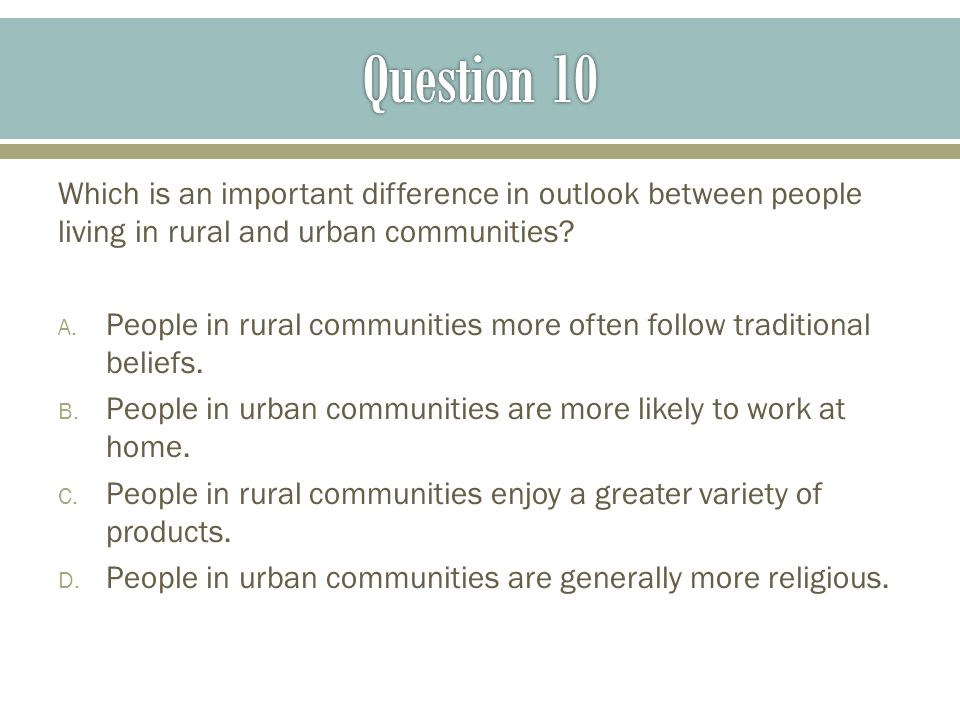 Question 10 Which is an important difference in outlook between people living in rural and urban communities