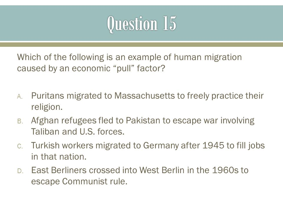 Question 15 Which of the following is an example of human migration caused by an economic pull factor