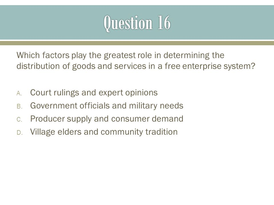 Question 16 Which factors play the greatest role in determining the distribution of goods and services in a free enterprise system