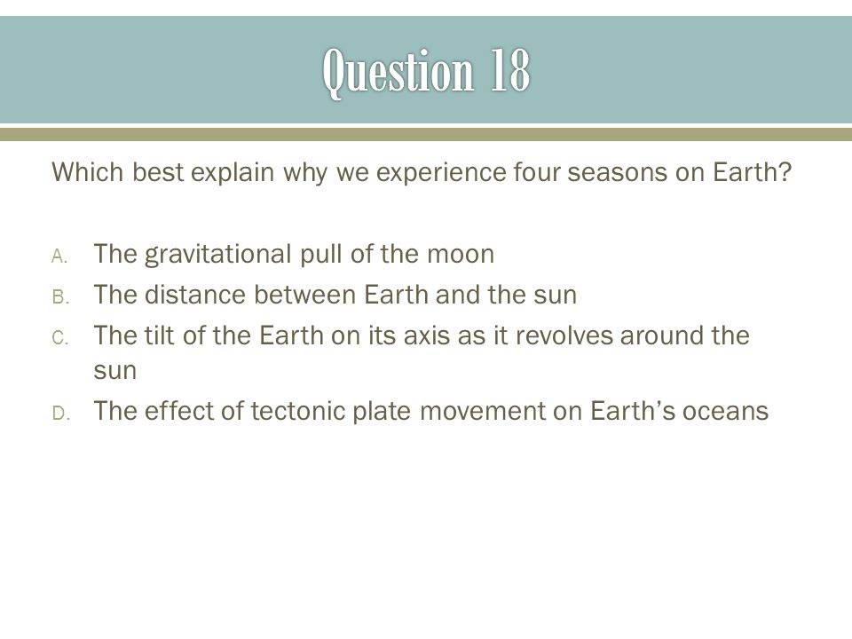 Question 18 Which best explain why we experience four seasons on Earth The gravitational pull of the moon.