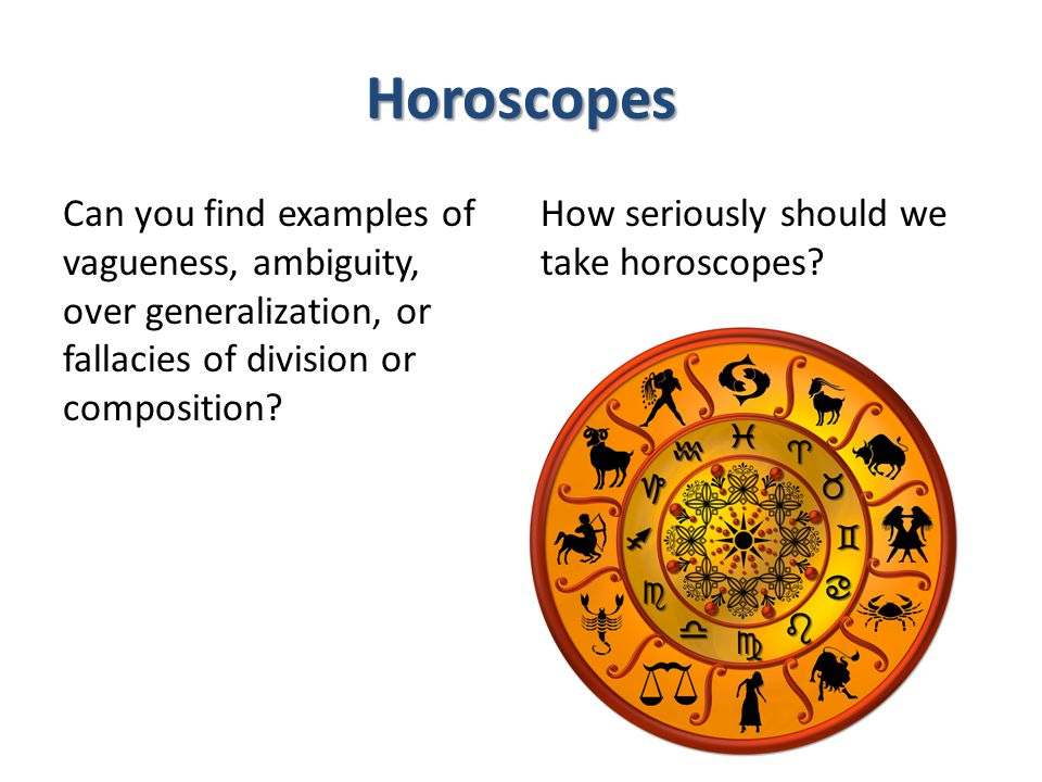 Horoscopes Can you find examples of vagueness, ambiguity, over generalization, or fallacies of division or composition