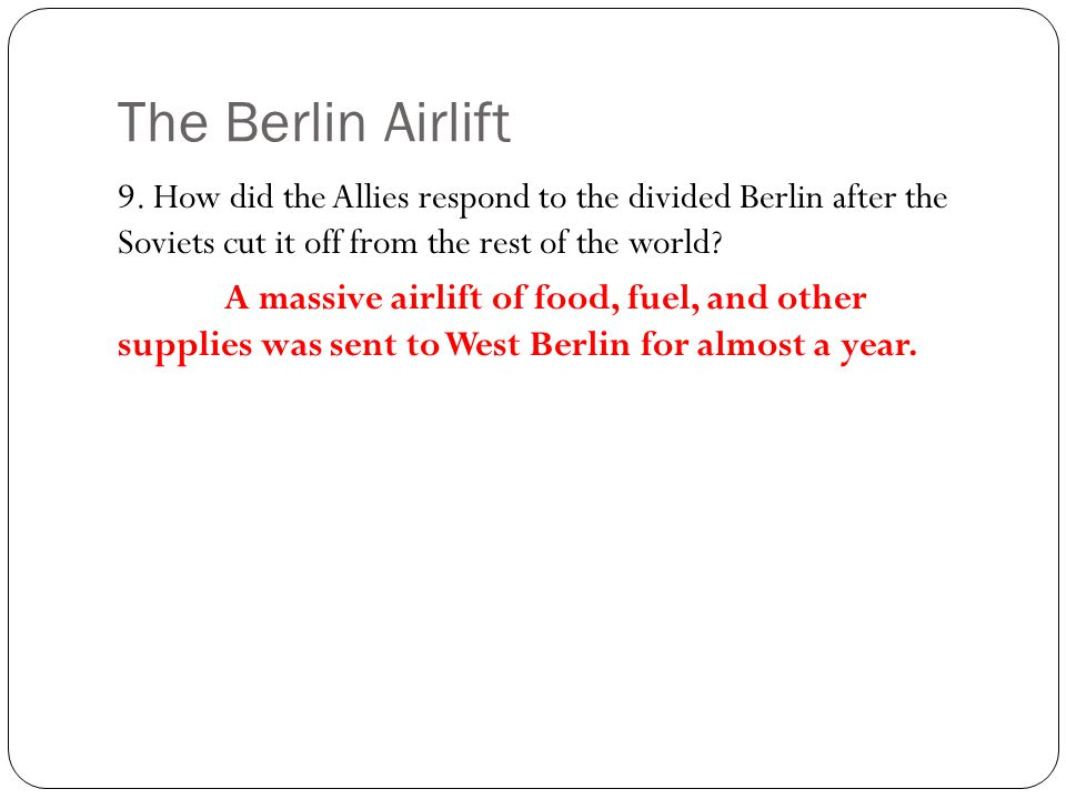 The Berlin Airlift 9. How did the Allies respond to the divided Berlin after the Soviets cut it off from the rest of the world