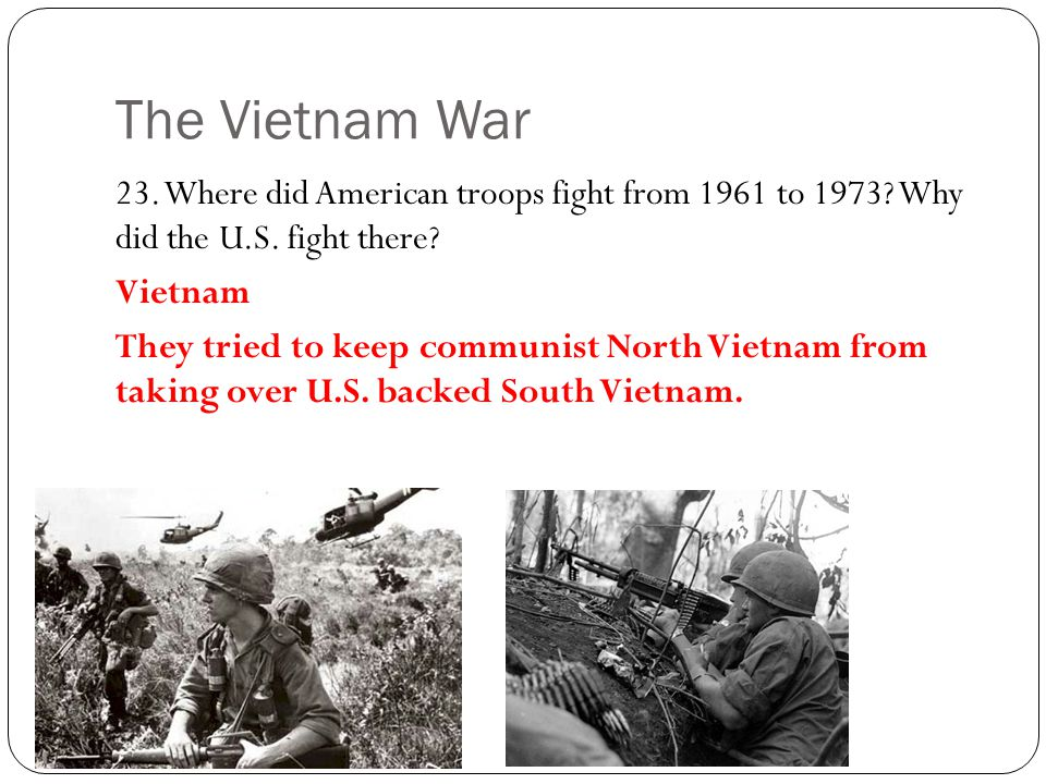The Vietnam War 23. Where did American troops fight from 1961 to 1973 Why did the U.S. fight there