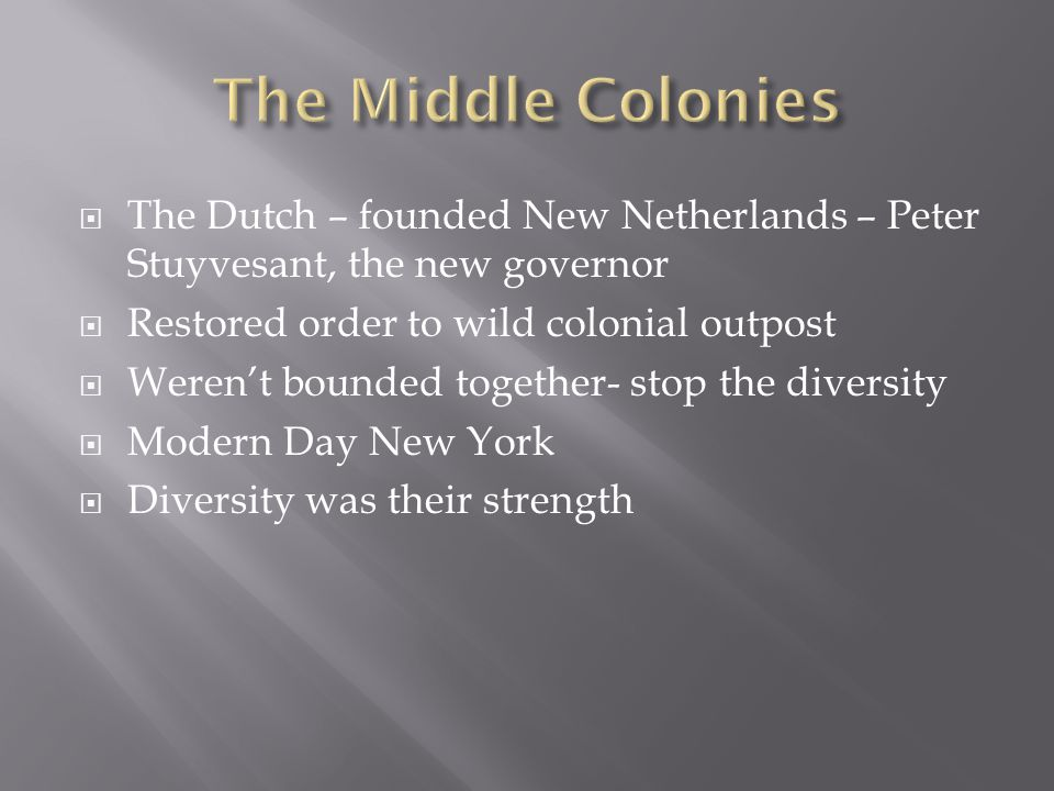 The Middle Colonies The Dutch – founded New Netherlands – Peter Stuyvesant, the new governor. Restored order to wild colonial outpost.