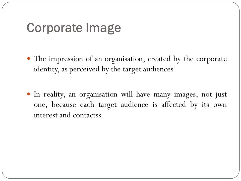 Corporate Image The impression of an organisation, created by the corporate identity, as perceived by the target audiences.