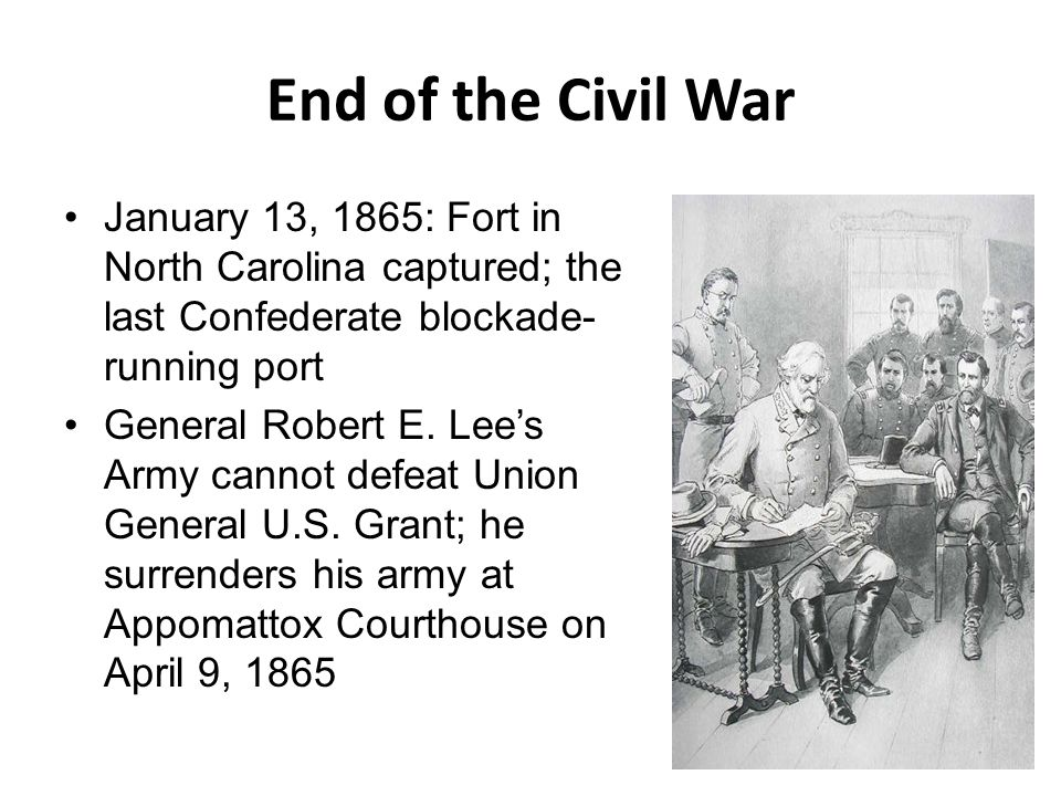 End of the Civil War January 13, 1865: Fort in North Carolina captured; the last Confederate blockade-running port.