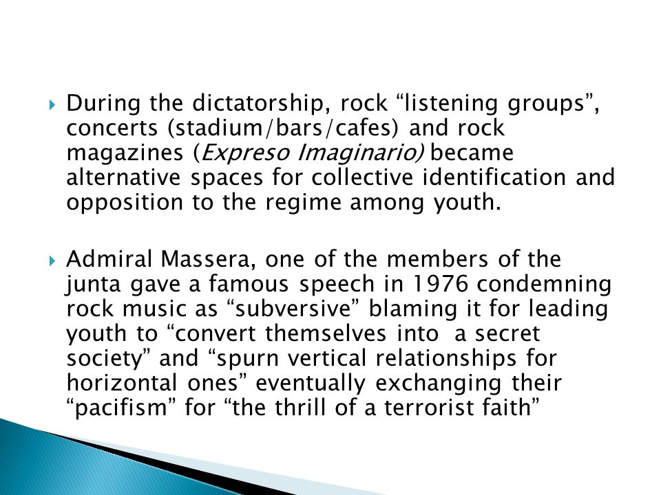 During the dictatorship, rock listening groups , concerts (stadium/bars/cafes) and rock magazines (Expreso Imaginario) became alternative spaces for collective identification and opposition to the regime among youth.