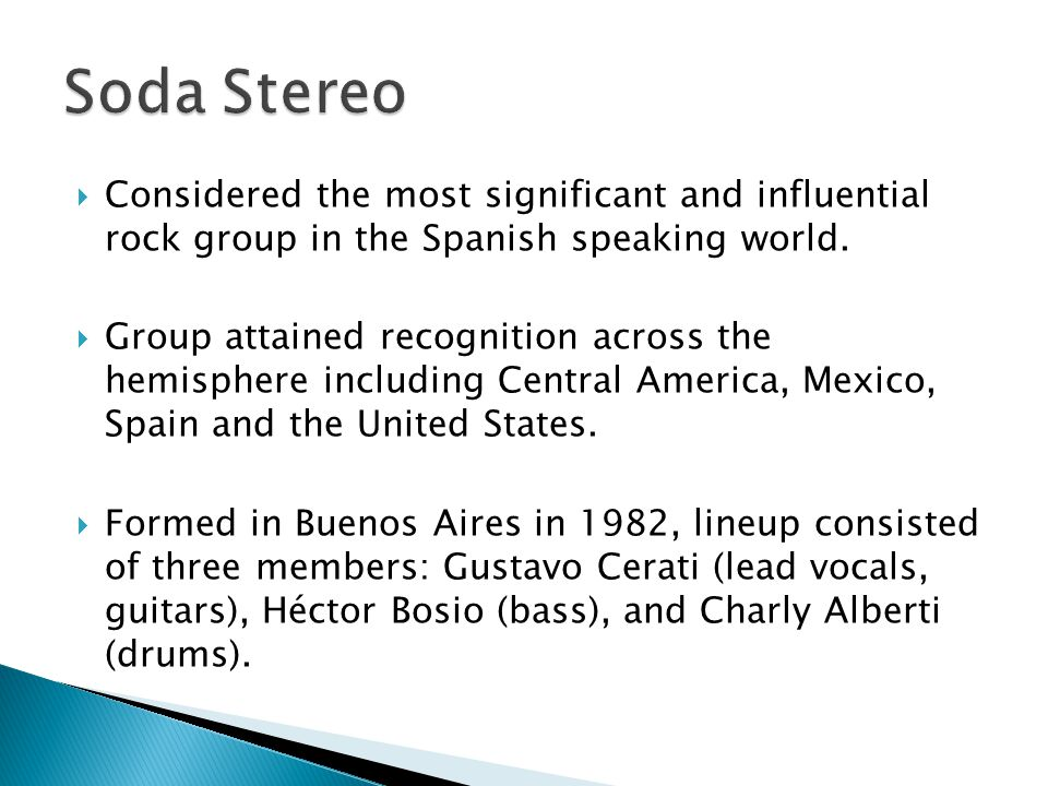 Soda Stereo Considered the most significant and influential rock group in the Spanish speaking world.