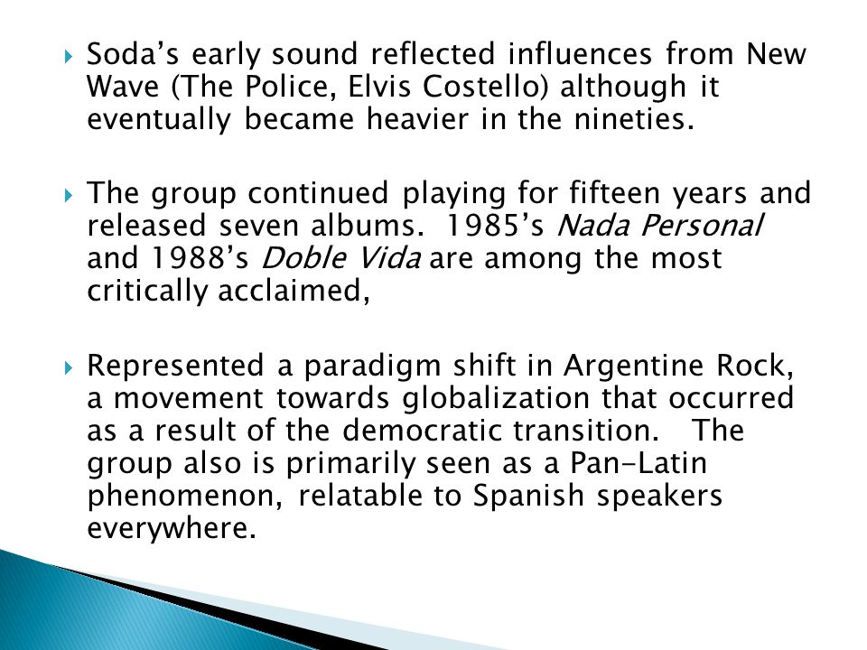 Soda's early sound reflected influences from New Wave (The Police, Elvis Costello) although it eventually became heavier in the nineties.