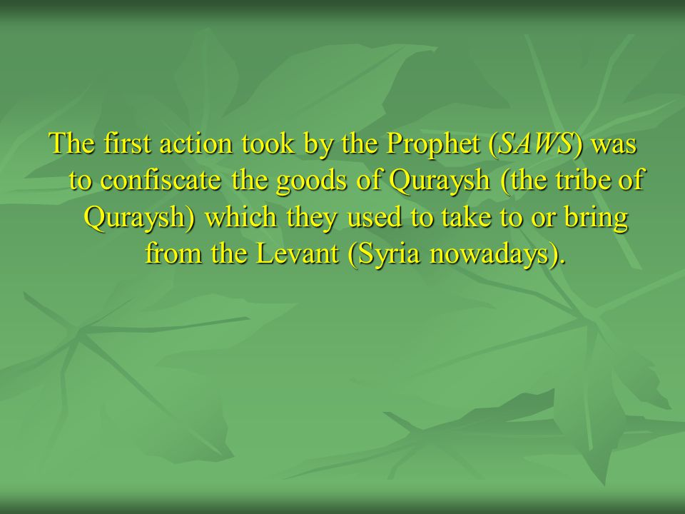 The first action took by the Prophet (SAWS) was to confiscate the goods of Quraysh (the tribe of Quraysh) which they used to take to or bring from the Levant (Syria nowadays).