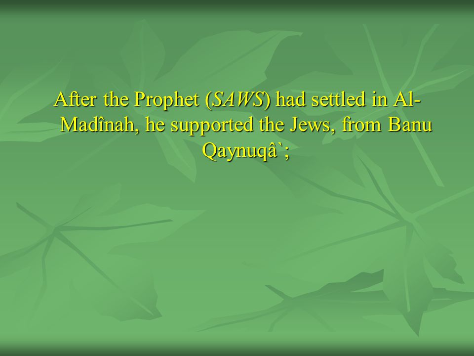 After the Prophet (SAWS) had settled in Al-Madînah, he supported the Jews, from Banu Qaynuqâ`;