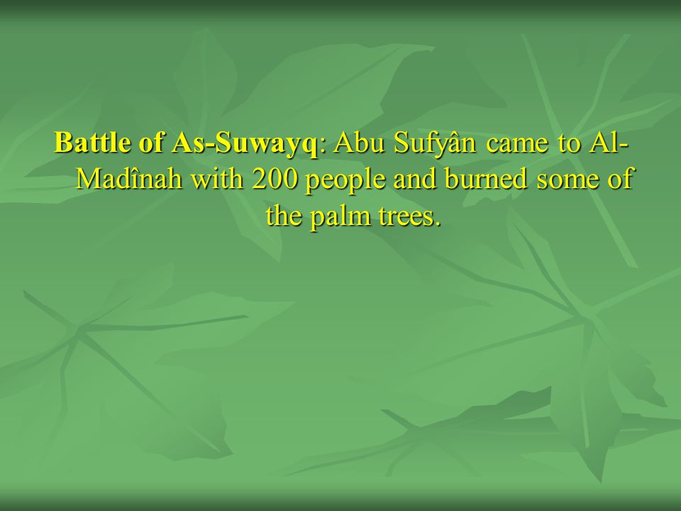 Battle of As-Suwayq: Abu Sufyân came to Al-Madînah with 200 people and burned some of the palm trees.