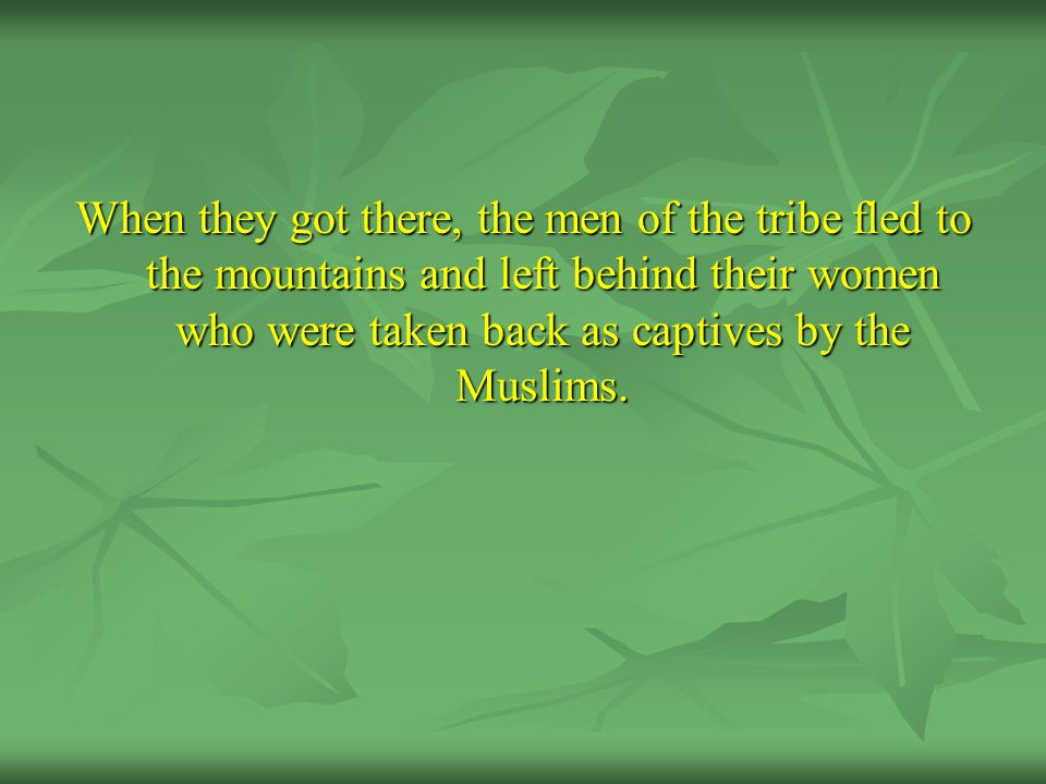 When they got there, the men of the tribe fled to the mountains and left behind their women who were taken back as captives by the Muslims.