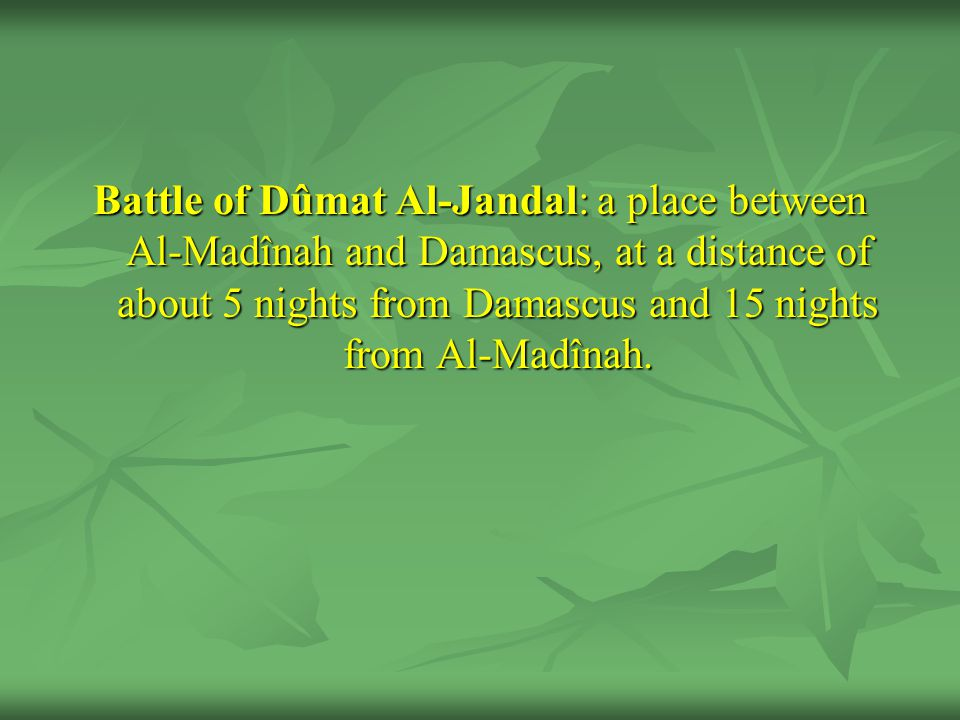 Battle of Dûmat Al-Jandal: a place between Al-Madînah and Damascus, at a distance of about 5 nights from Damascus and 15 nights from Al-Madînah.