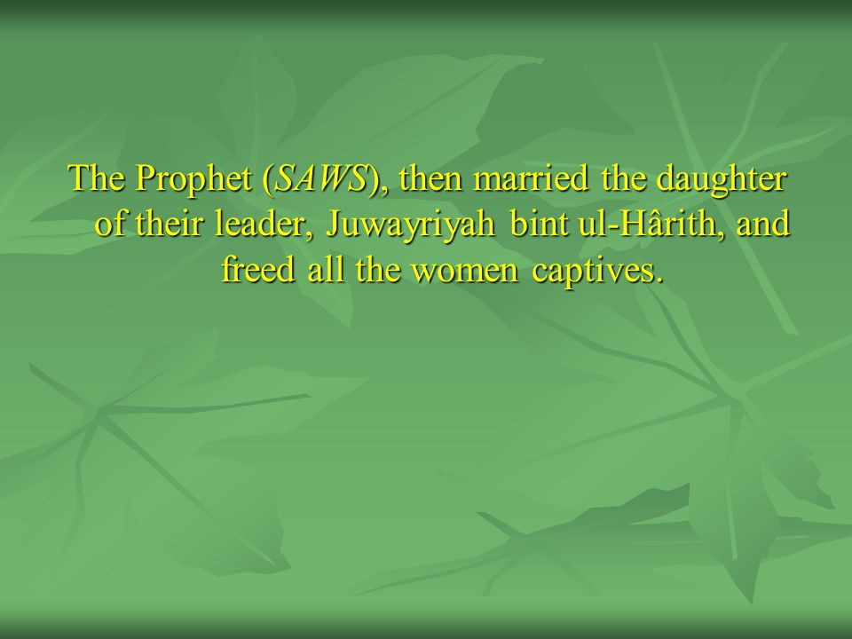 The Prophet (SAWS), then married the daughter of their leader, Juwayriyah bint ul-Hârith, and freed all the women captives.