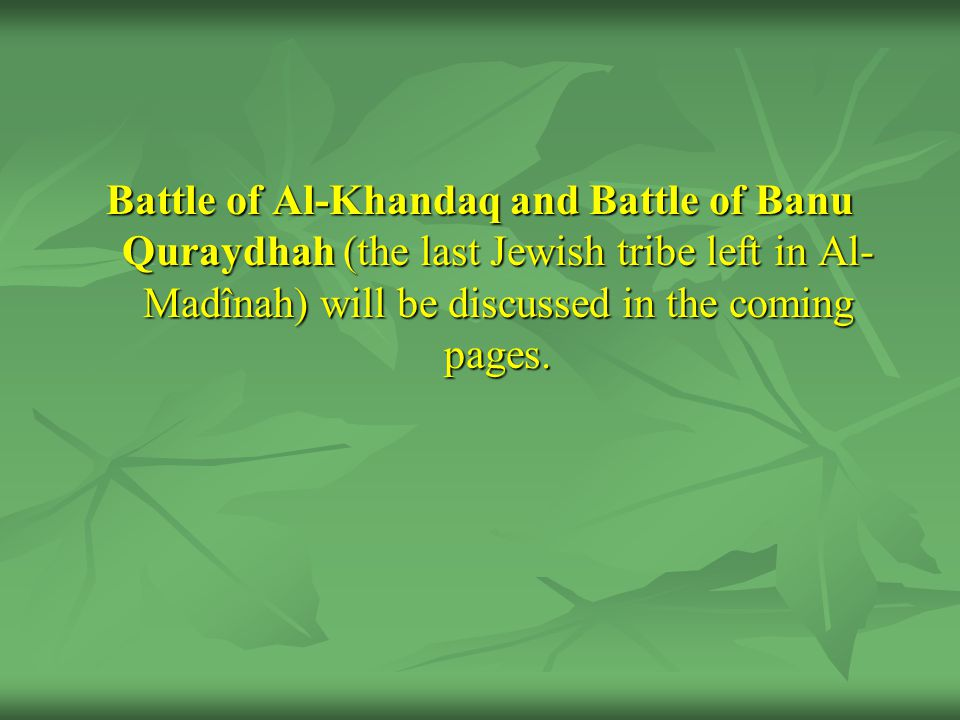 Battle of Al-Khandaq and Battle of Banu Quraydhah (the last Jewish tribe left in Al-Madînah) will be discussed in the coming pages.