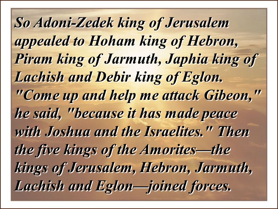 So Adoni-Zedek king of Jerusalem appealed to Hoham king of Hebron, Piram king of Jarmuth, Japhia king of Lachish and Debir king of Eglon.