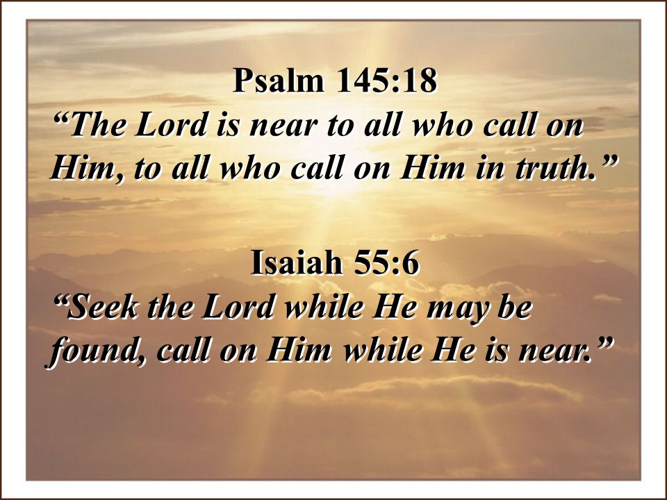 Psalm 145:18 The Lord is near to all who call on Him, to all who call on Him in truth. Isaiah 55:6.