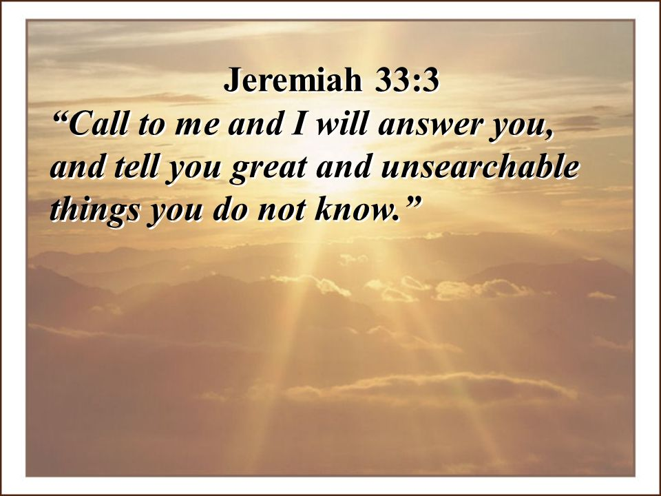 Jeremiah 33:3 Call to me and I will answer you, and tell you great and unsearchable things you do not know.