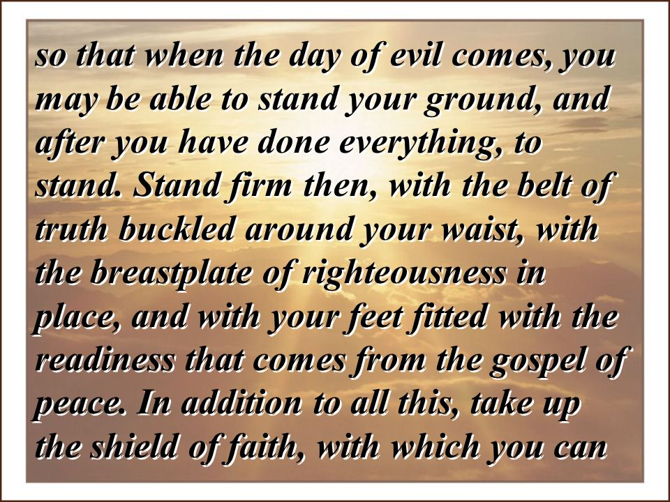 so that when the day of evil comes, you may be able to stand your ground, and after you have done everything, to stand.