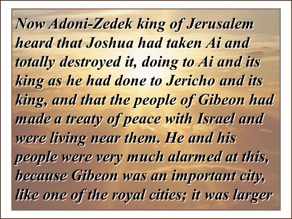Now Adoni-Zedek king of Jerusalem heard that Joshua had taken Ai and totally destroyed it, doing to Ai and its king as he had done to Jericho and its king, and that the people of Gibeon had made a treaty of peace with Israel and were living near them.