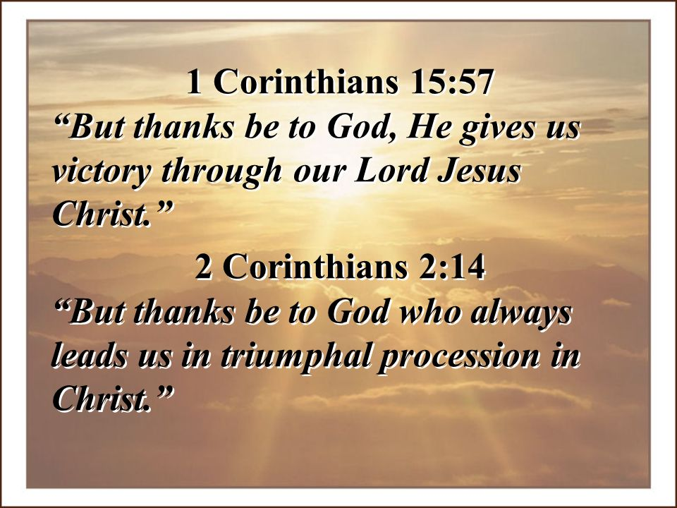 1 Corinthians 15:57 But thanks be to God, He gives us victory through our Lord Jesus Christ. 2 Corinthians 2:14.