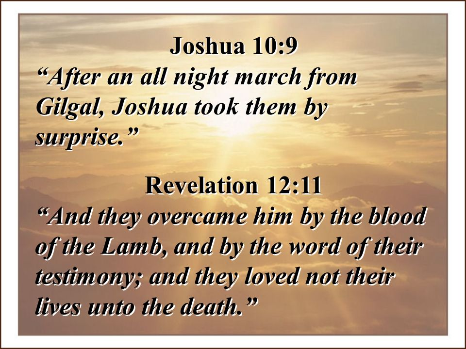 Joshua 10:9 After an all night march from Gilgal, Joshua took them by surprise. Revelation 12:11.