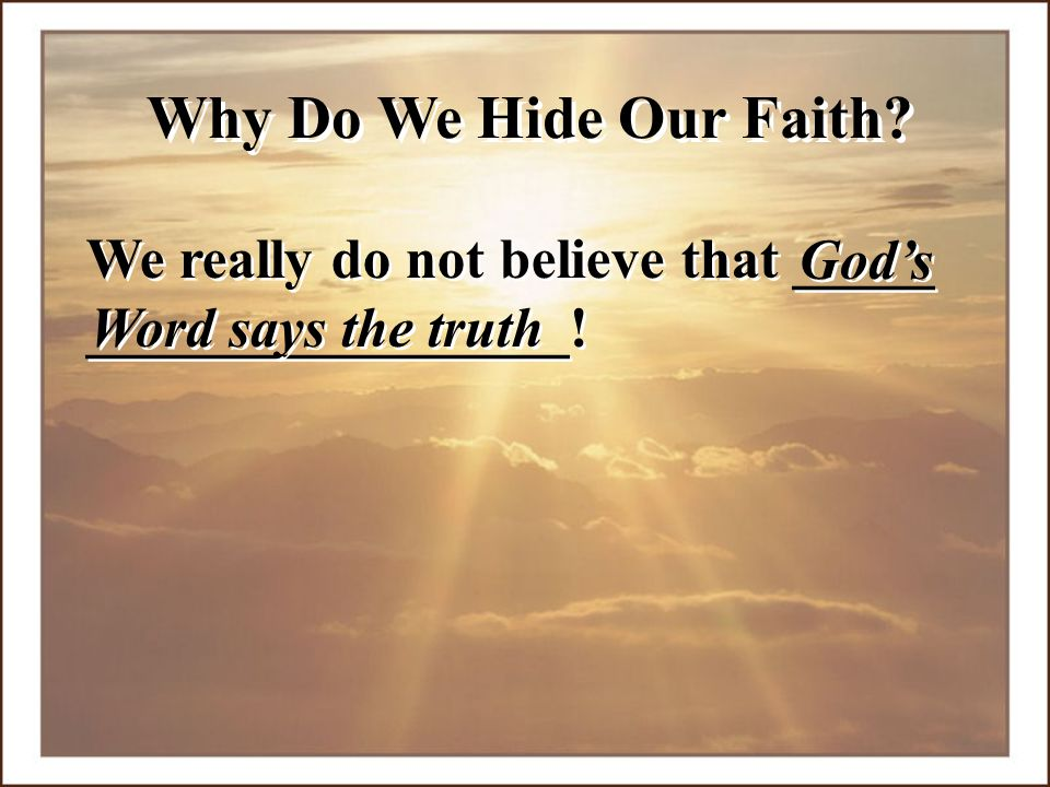 Why Do We Hide Our Faith. We really do not believe that _____ _________________.