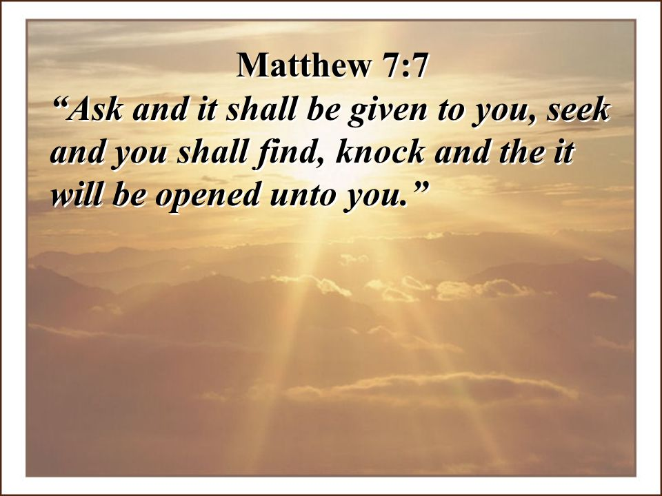 Matthew 7:7 Ask and it shall be given to you, seek and you shall find, knock and the it will be opened unto you.