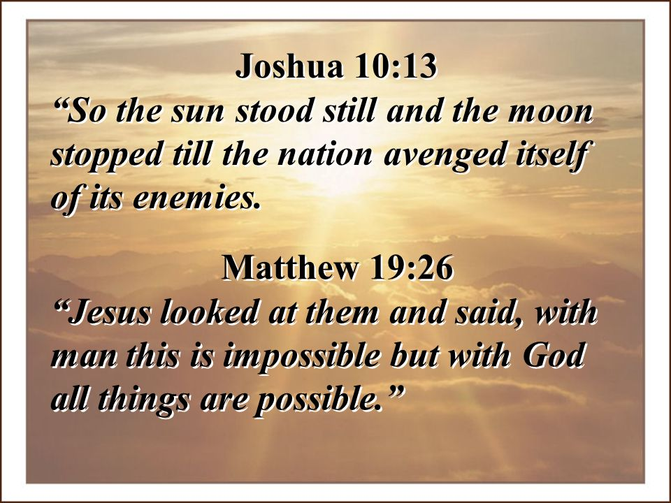 Joshua 10:13 So the sun stood still and the moon stopped till the nation avenged itself of its enemies.