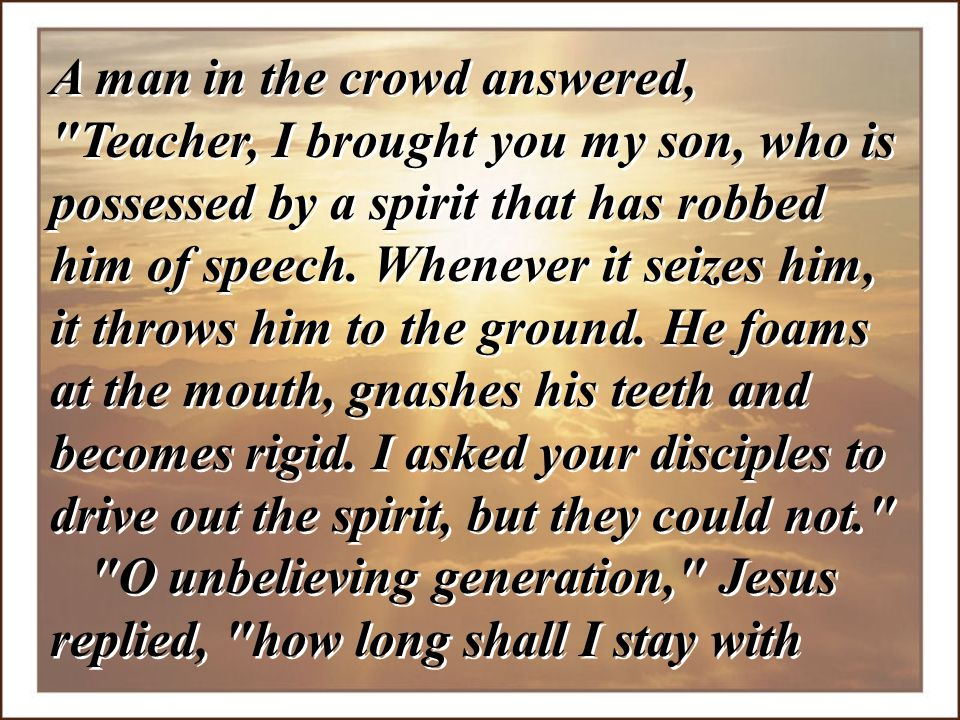 A man in the crowd answered, Teacher, I brought you my son, who is possessed by a spirit that has robbed him of speech. Whenever it seizes him, it throws him to the ground. He foams at the mouth, gnashes his teeth and becomes rigid. I asked your disciples to drive out the spirit, but they could not.