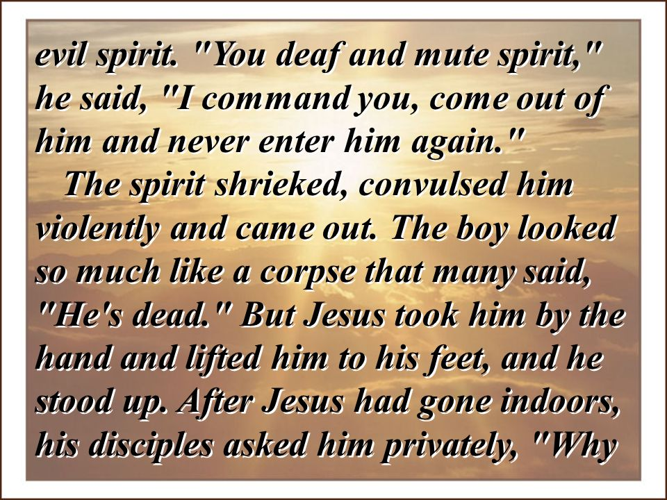 evil spirit. You deaf and mute spirit, he said, I command you, come out of him and never enter him again.