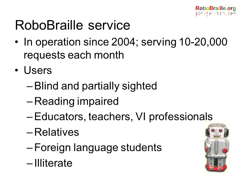 RoboBraille service In operation since 2004; serving 10-20,000 requests each month. Users. Blind and partially sighted.