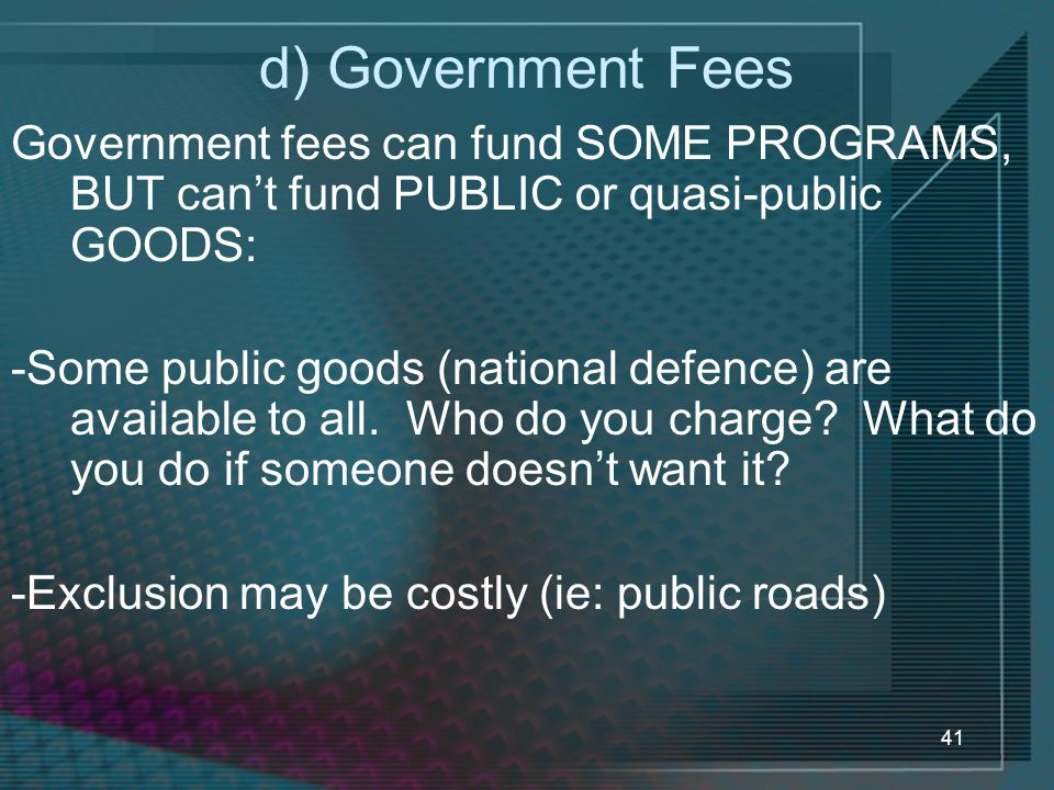 d) Government Fees Government fees can fund SOME PROGRAMS, BUT can't fund PUBLIC or quasi-public GOODS: