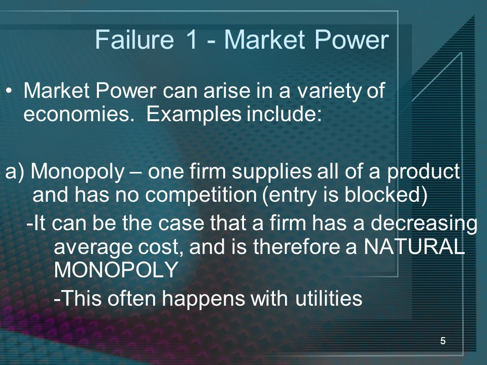 Failure 1 - Market Power Market Power can arise in a variety of economies. Examples include: