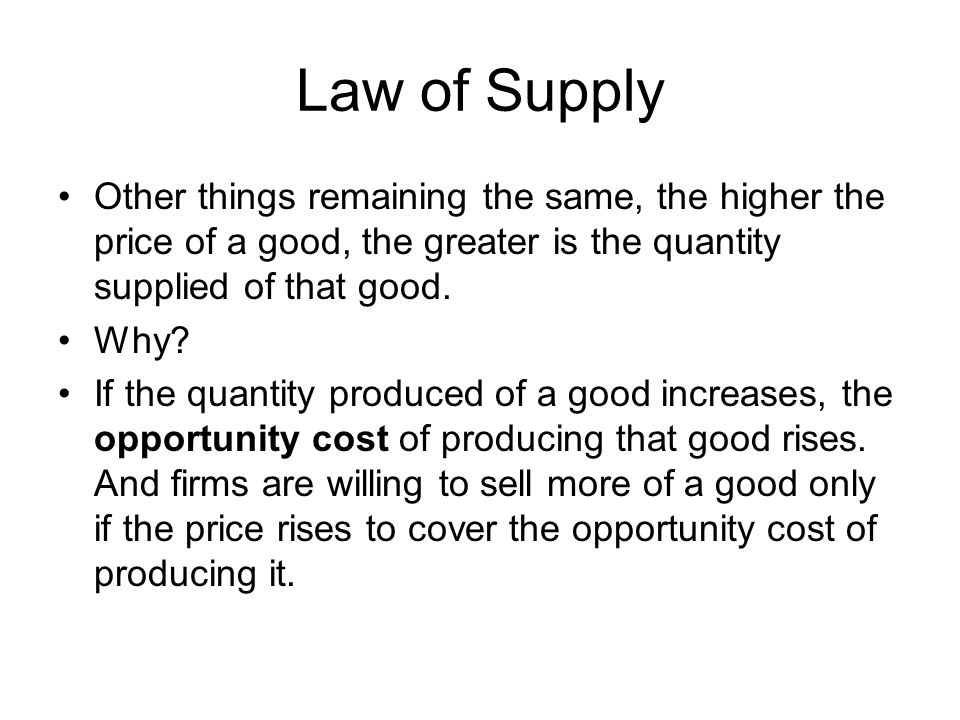 Law of Supply Other things remaining the same, the higher the price of a good, the greater is the quantity supplied of that good.