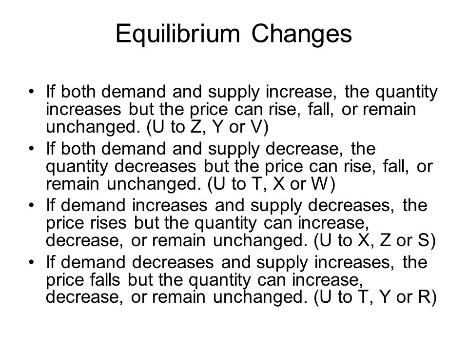 Equilibrium Changes If both demand and supply increase, the quantity increases but the price can rise, fall, or remain unchanged. (U to Z, Y or V)
