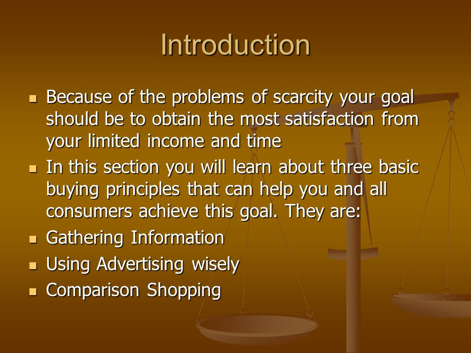 Introduction Because of the problems of scarcity your goal should be to obtain the most satisfaction from your limited income and time.