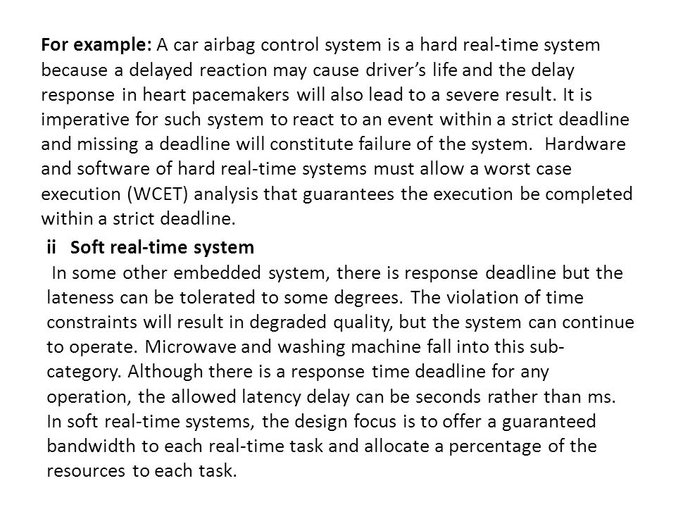 For example: A car airbag control system is a hard real-time system because a delayed reaction may cause driver's life and the delay response in heart pacemakers will also lead to a severe result. It is imperative for such system to react to an event within a strict deadline and missing a deadline will constitute failure of the system. Hardware and software of hard real-time systems must allow a worst case execution (WCET) analysis that guarantees the execution be completed within a strict deadline.