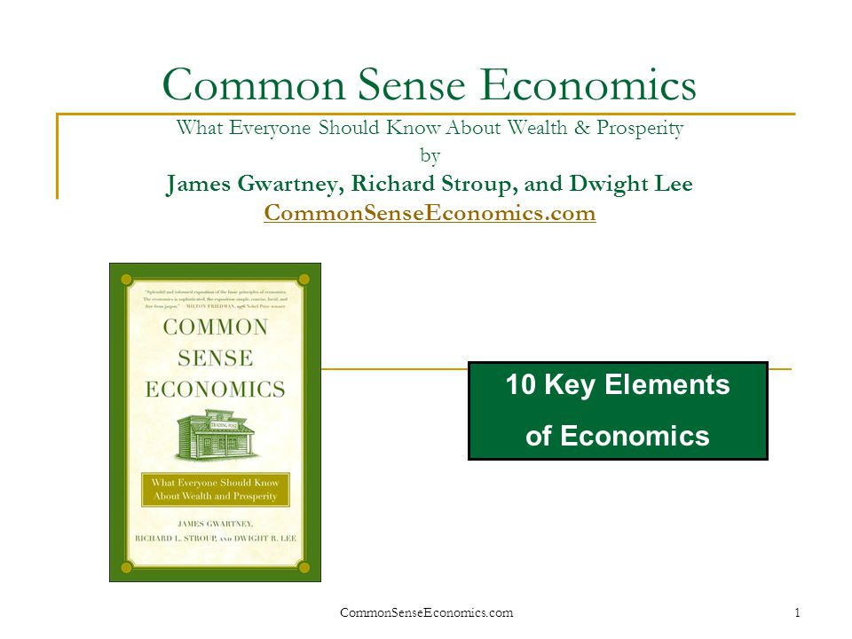 Common Sense Economics What Everyone Should Know About Wealth & Prosperity by James Gwartney, Richard Stroup, and Dwight Lee CommonSenseEconomics.com