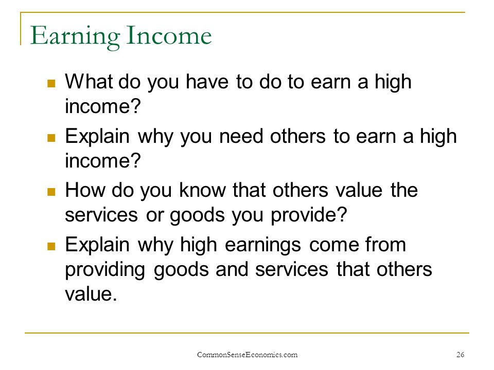 Earning Income What do you have to do to earn a high income