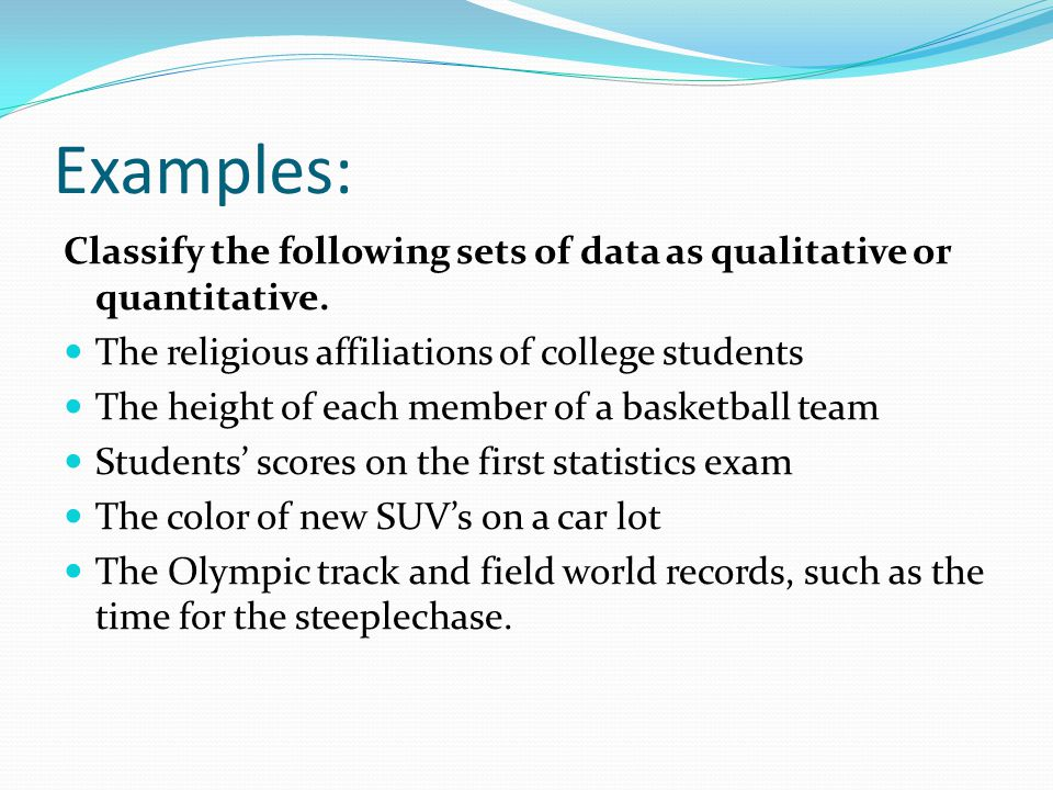 Examples: Classify the following sets of data as qualitative or quantitative. The religious affiliations of college students.
